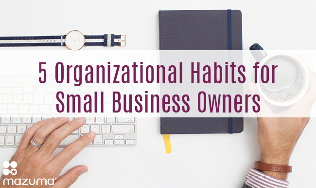 Feeling overwhelmed by all the things you have to do for your business? Cultivating these 5 organizational habits can help you run a better business.