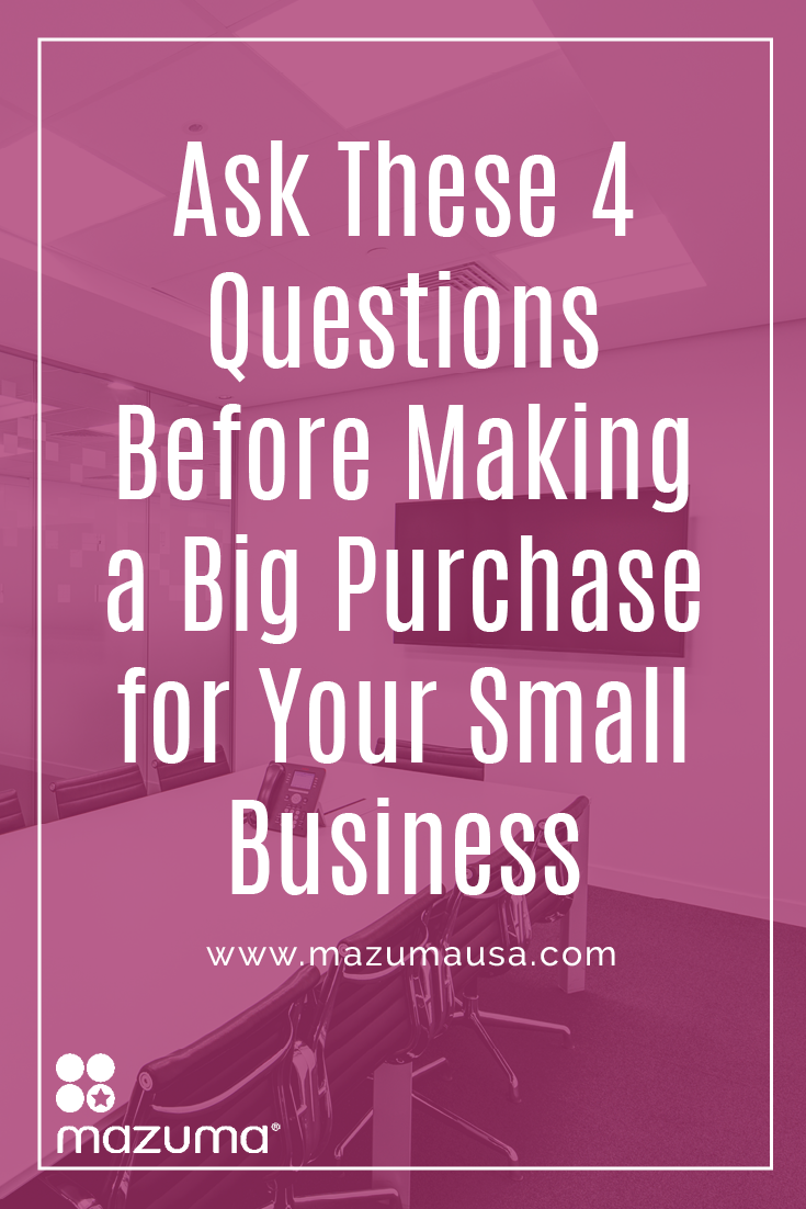 Making a big purchase for your business is a serious decision process. Ask yourself these 4 questions to make sure you get the best bang for your buck.
