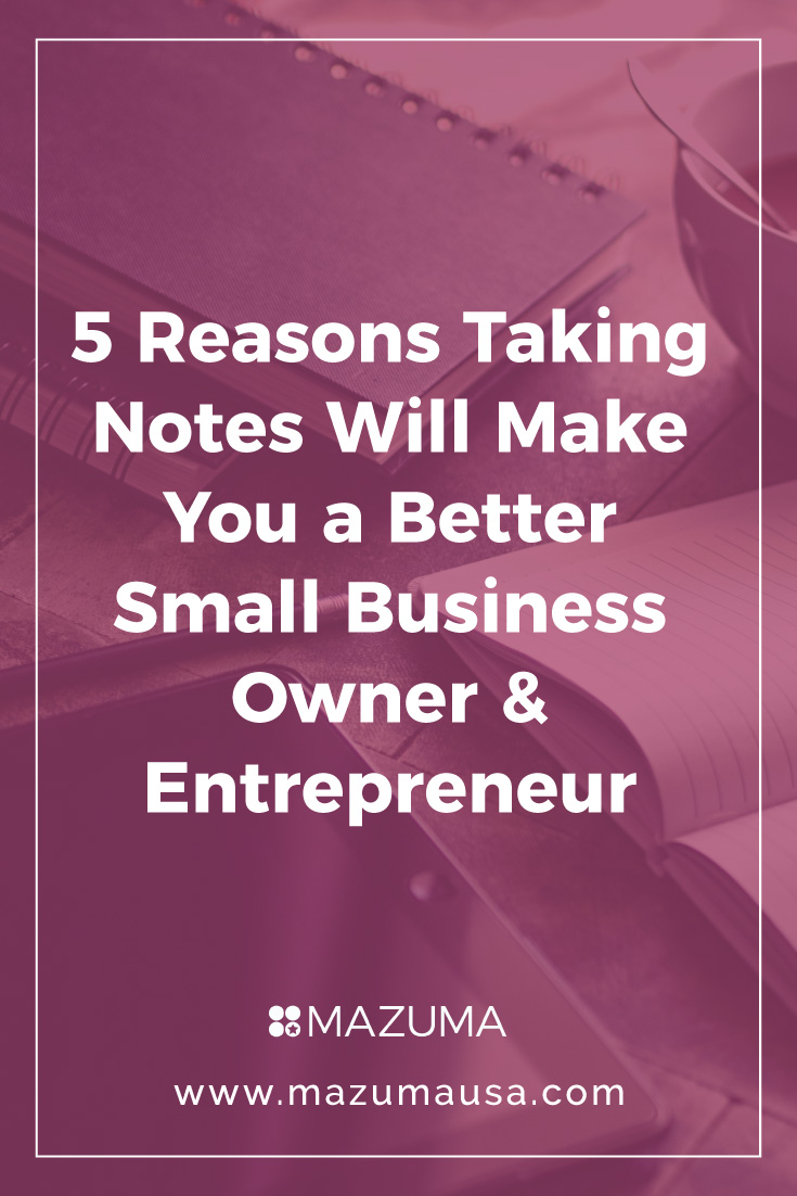 5 Reasons Taking Notes Will Make You A Better Small Business Owner Entrepreneur | Business Building Tips | Successful Start Ups | Small Biz Accounting & Bookkeeping | Mazuma USA