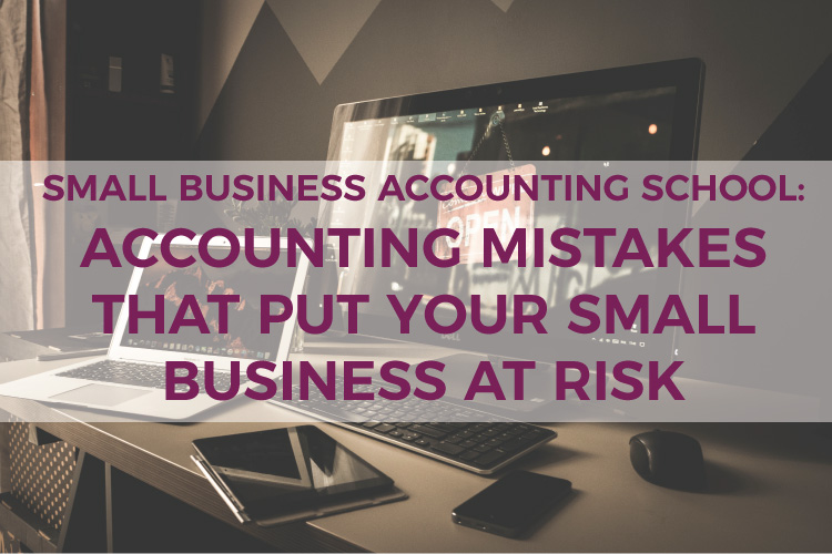 Small Business Accounting School: Accounting Mistakes that Put Your Small Business At Risk | Mazuma USA | Small Business Accountants & Bookkeepers